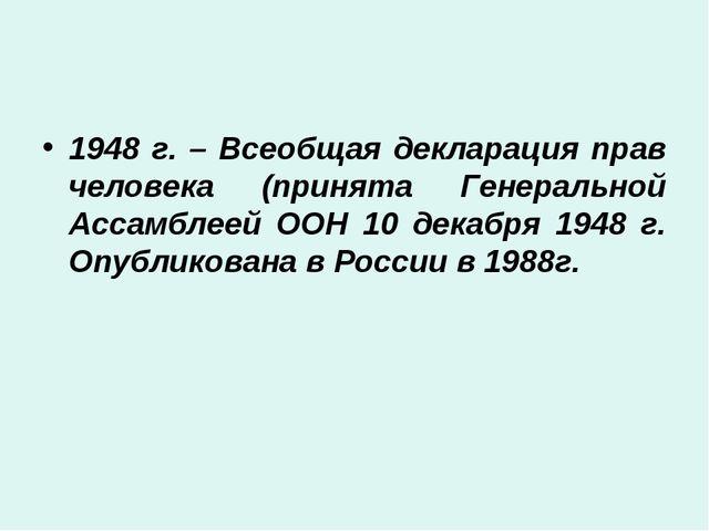 1948 г. – Всеобщая декларация прав человека (принята Генеральной Ассамблеей О...