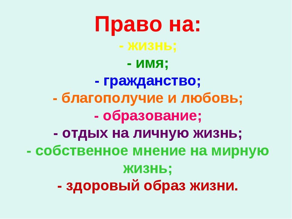 Право на: - жизнь; - имя; - гражданство; - благополучие и любовь; - образован...