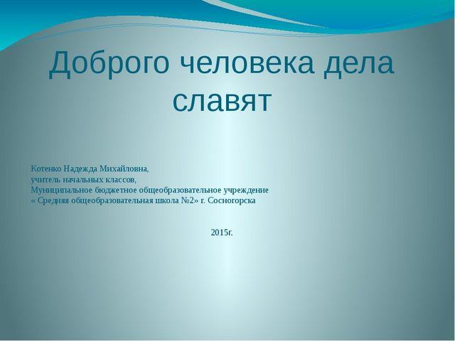 Доброго человека дела славят Котенко Надежда Михайловна, учитель начальных кл...