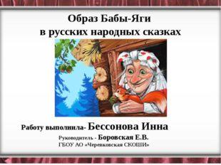Образ Бабы-Яги в русских народных сказках Работу выполнила- Бессонова Инна Р