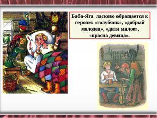 Баба-Яга ласково обращается к героям: «голубчик», «добрый молодец», «дитя ми