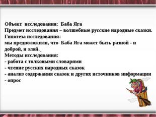 Объект исследования: Баба Яга Предмет исследования– волшебные русские народ