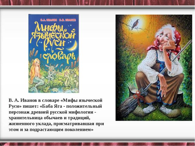 В. А. Иванов в словаре «Мифы языческой Руси» пишет: «Баба Яга - положительны...