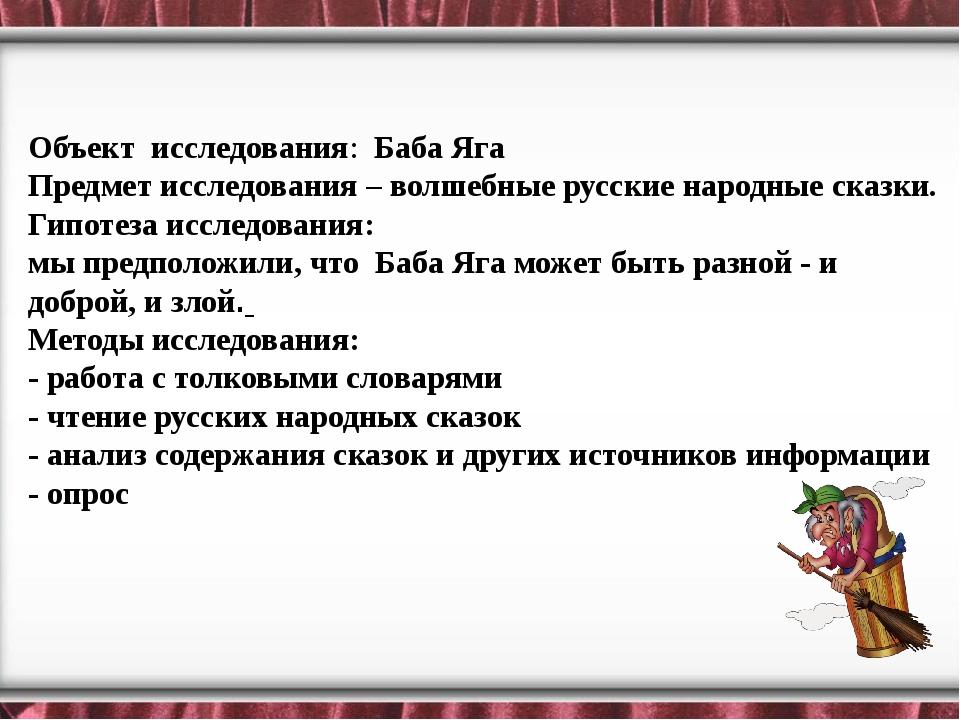 Объект исследования: Баба Яга Предмет исследования– волшебные русские народ...