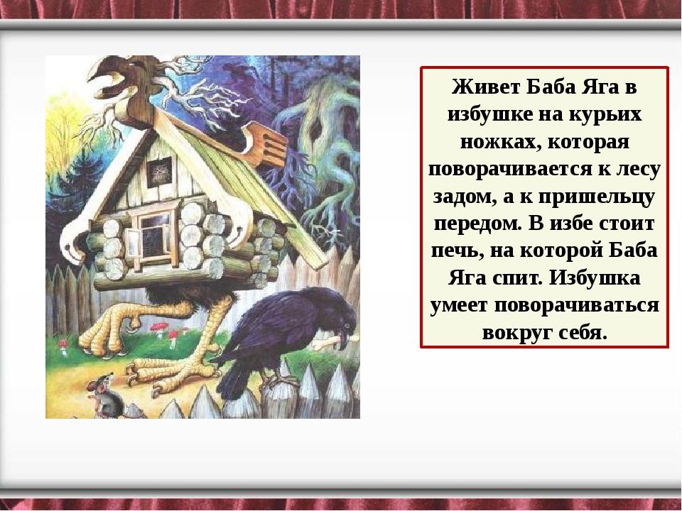 Живет Баба Яга в избушке на курьих ножках, которая поворачивается к лесу зад...