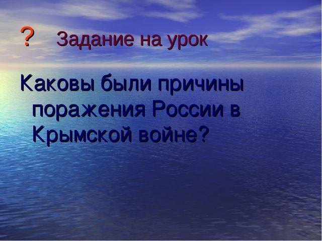 ? Задание на урок Каковы были причины поражения России в Крымской войне?