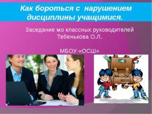Заседание мо классных руководителей Тебенькова О.Л. МБОУ «ОСШ» Как бороться с