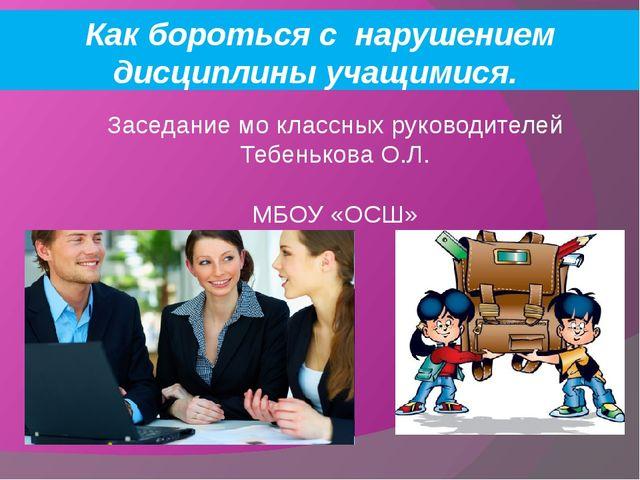 Заседание мо классных руководителей Тебенькова О.Л. МБОУ «ОСШ» Как бороться с...