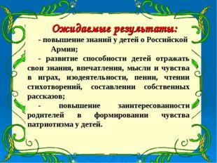 Ожидаемые результаты: - повышение знаний у детей о Российской Армии; - развит