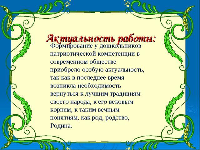 Актуальность работы: Формирование у дошкольников патриотической компетенции в...