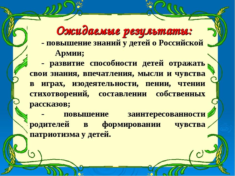 Ожидаемые результаты: - повышение знаний у детей о Российской Армии; - развит...