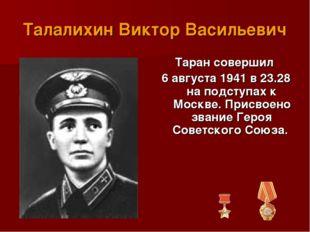 Талалихин Виктор Васильевич Таран совершил 6 августа 1941 в 23.28 на подступа