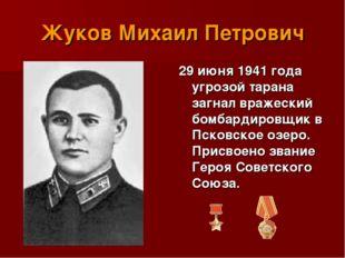 Жуков Михаил Петрович 29 июня 1941 года угрозой тарана загнал вражеский бомба