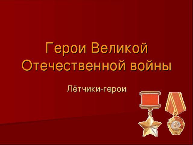 Герои Великой Отечественной войны Лётчики-герои