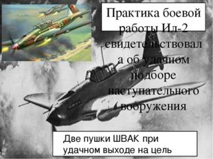 Практика боевой работы Ил-2 свидетельствовала об удачном подборе наступательн