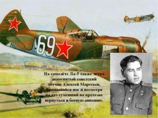 На самолёте Ла-5 также летал знаменитый советский лётчикАлексей Маресьев, ли
