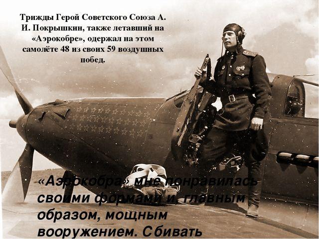 Трижды Герой Советского СоюзаА. И. Покрышкин, также летавший на «Аэрокобре»,...