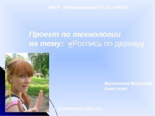 МКОУ «Нижнедевицкая СОШ с УИОП» Проект по технологии на тему: «Роспись по дер
