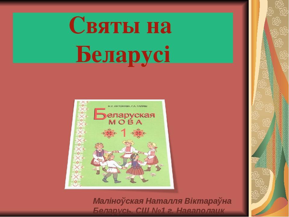 Святы на Беларусі Маліноўская Наталля Віктараўна Беларусь, СШ №1 г. Наваполацк