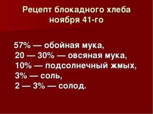 Рецепт блокадного хлеба ноября 41-го 57% — обойная мука, 20 — 30% — овсяная м