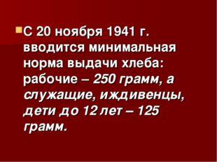 С 20 ноября 1941 г. вводится минимальная норма выдачи хлеба: рабочие – 250 гр
