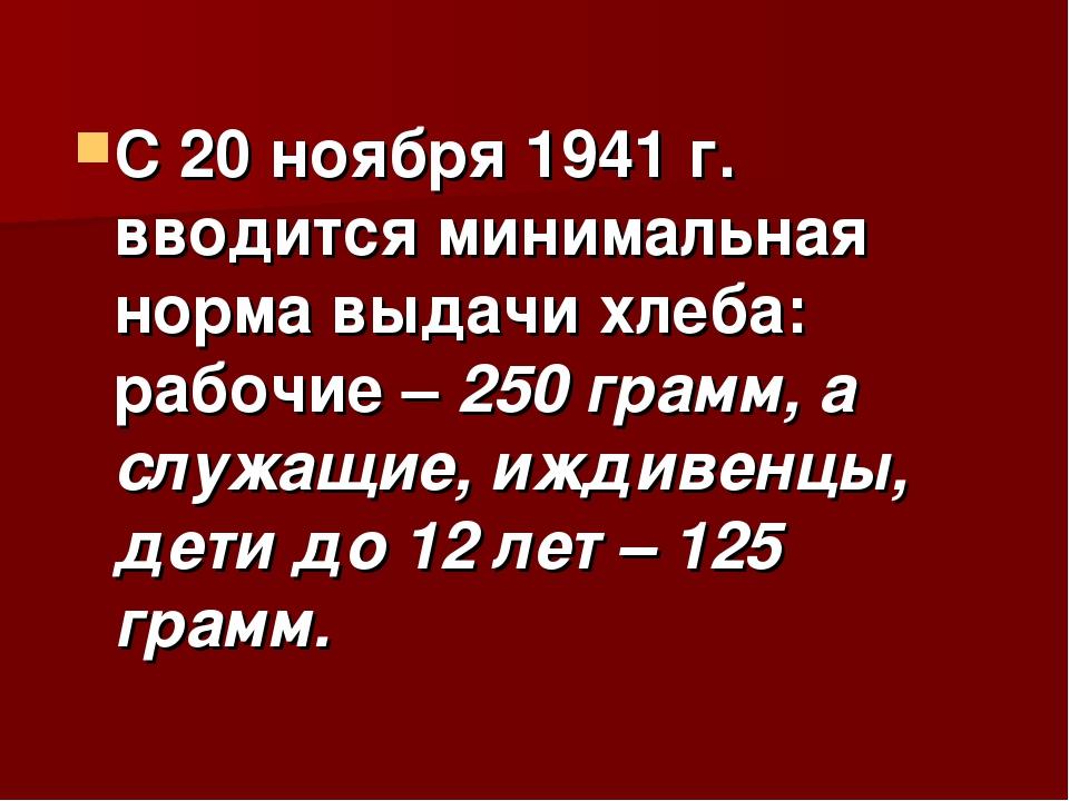 С 20 ноября 1941 г. вводится минимальная норма выдачи хлеба: рабочие – 250 гр...