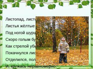 Листопад, листопад, Листья жёлтые летят, Под ногой шуршат, шуршат, Скоро гол