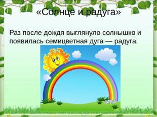 «Солнце и радуга» Раз после дождя выглянуло солнышко и появилась семицветная