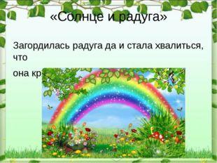 «Солнце и радуга» Загордилась радуга да и стала хвалиться, что она красивее с