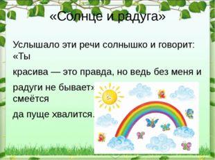 «Солнце и радуга» Услышало эти речи солнышко и говорит: «Ты красива — это пра