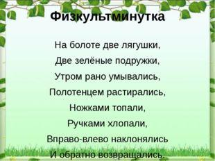 Физкультминутка На болоте две лягушки, Две зелёные подружки, Утром рано умыва