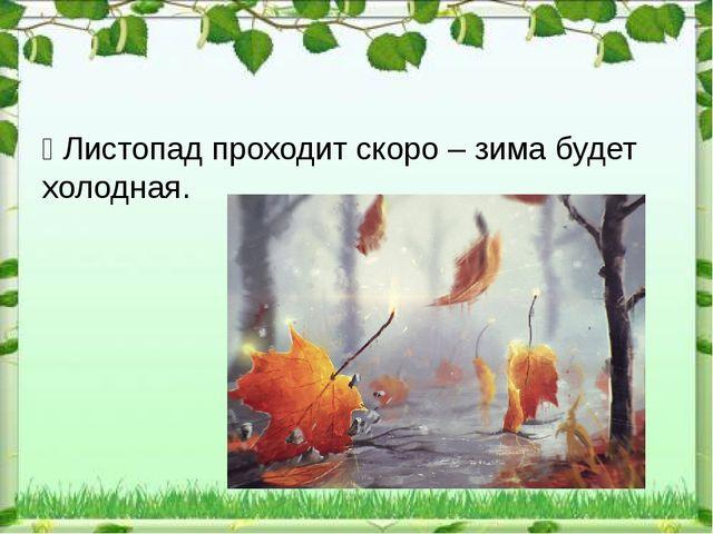 Ÿ Листопад проходит скоро – зима будет холодная.