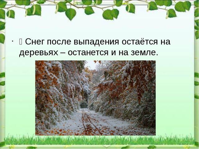 Ÿ Снег после выпадения остаётся на деревьях – останется и на земле.