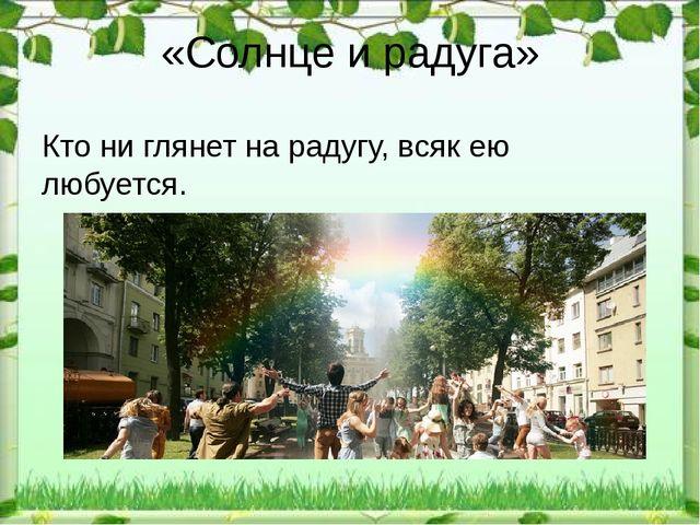 «Солнце и радуга» Кто ни глянет на радугу, всяк ею любуется.