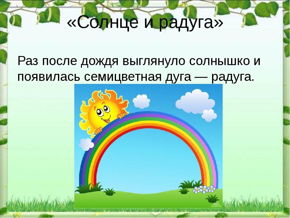 «Солнце и радуга» Раз после дождя выглянуло солнышко и появилась семицветная...