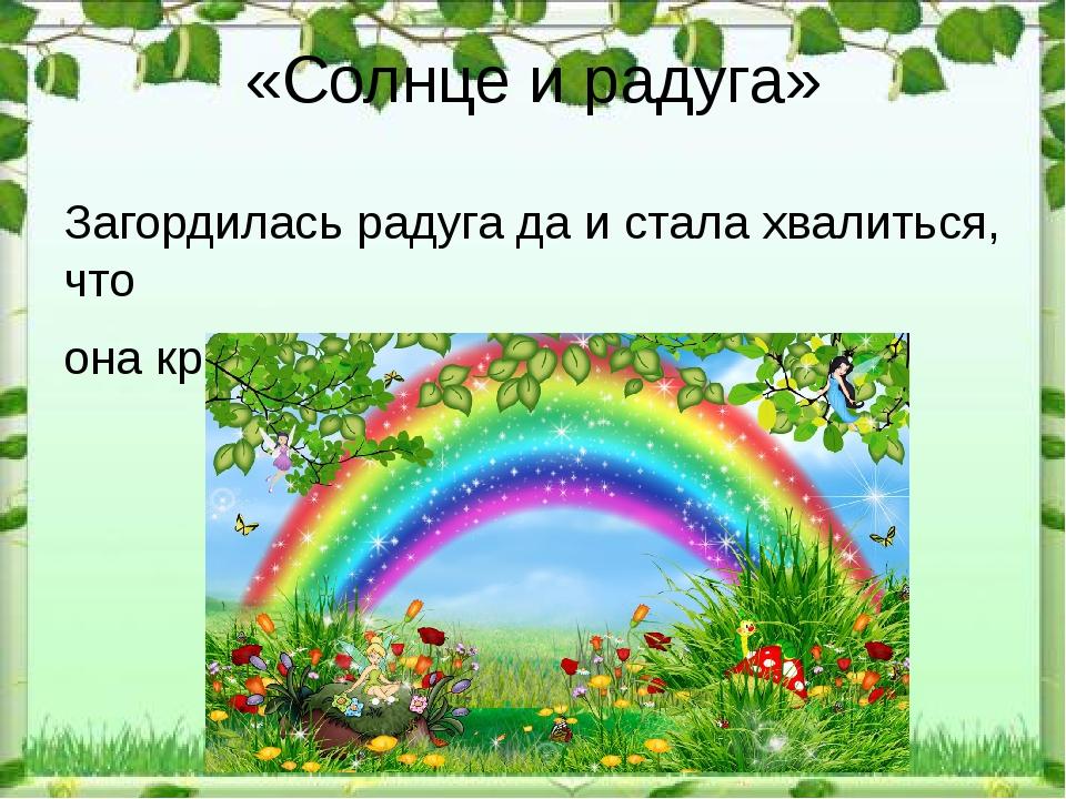 «Солнце и радуга» Загордилась радуга да и стала хвалиться, что она красивее с...