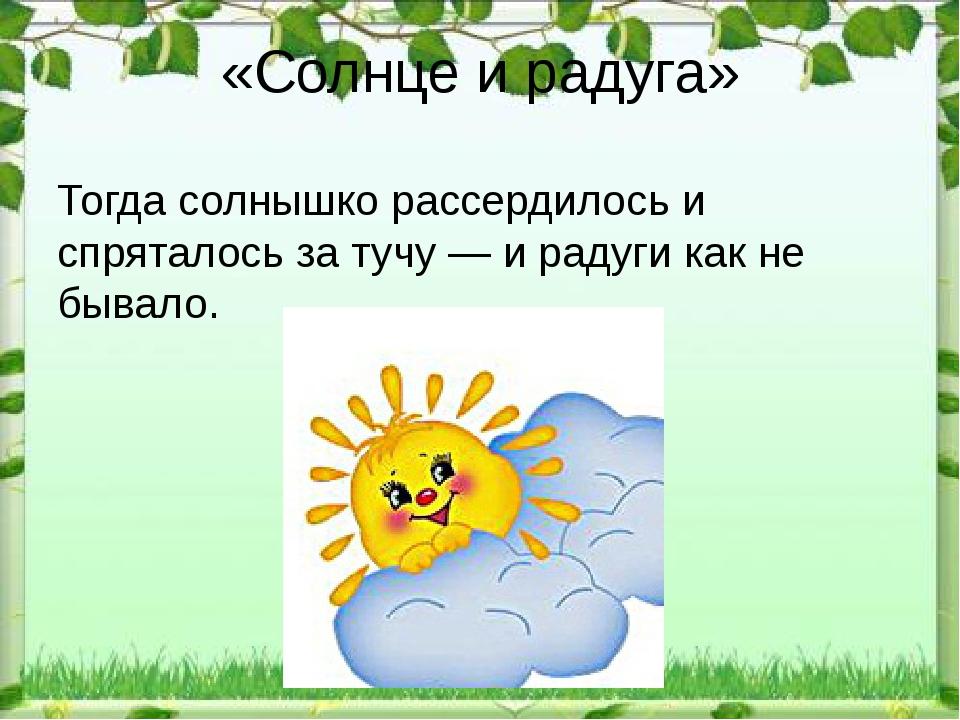 «Солнце и радуга» Тогда солнышко рассердилось и спряталось за тучу — и радуги...