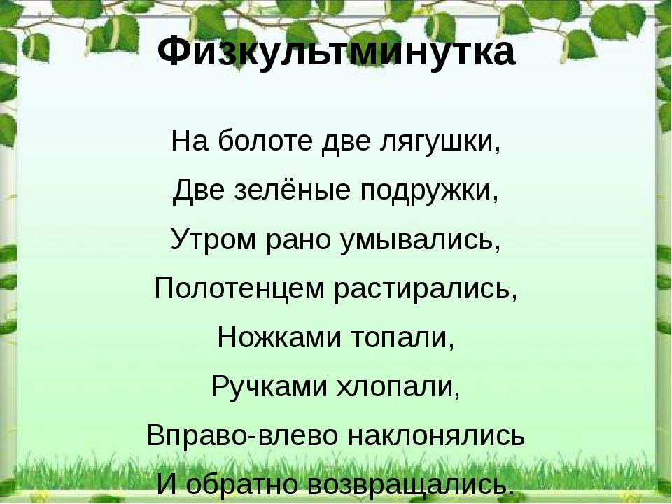 Физкультминутка На болоте две лягушки, Две зелёные подружки, Утром рано умыва...