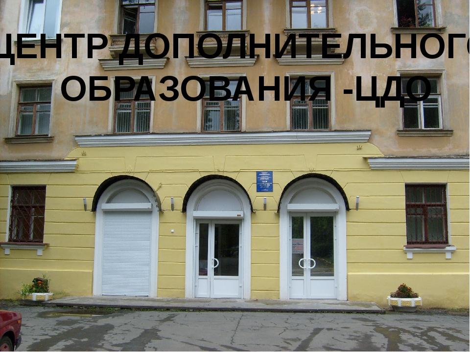 ЦЕНТР ДОПОЛНИТЕЛЬНОГО ОБРАЗОВАНИЯ -ЦДО