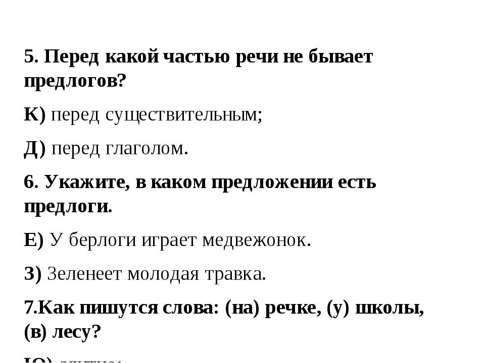 5. Перед какой частью речи не бывает предлогов? К) перед существительным; Д)...