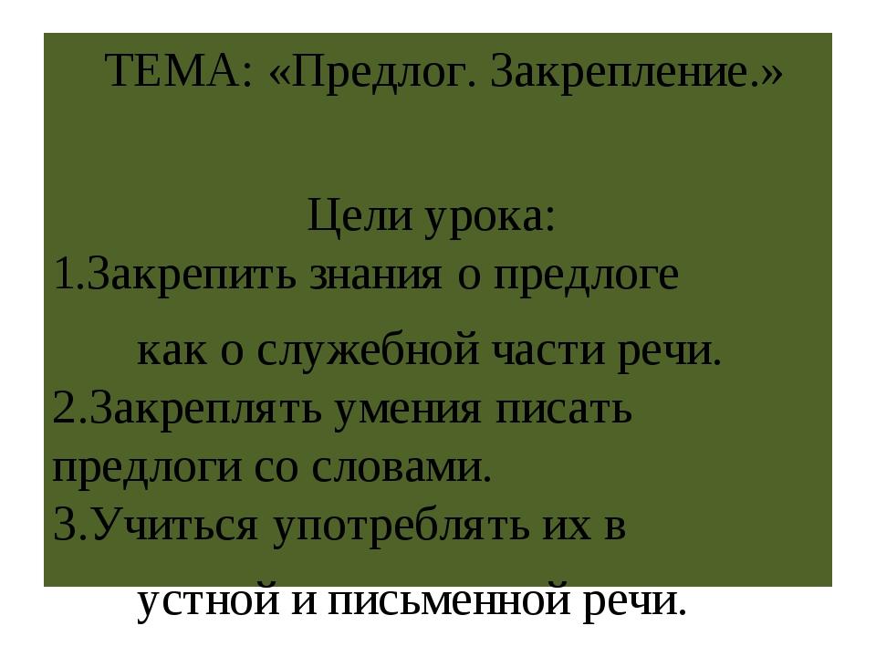 ТЕМА: «Предлог. Закрепление.» Цели урока: 1.Закрепить знания о предлоге как...