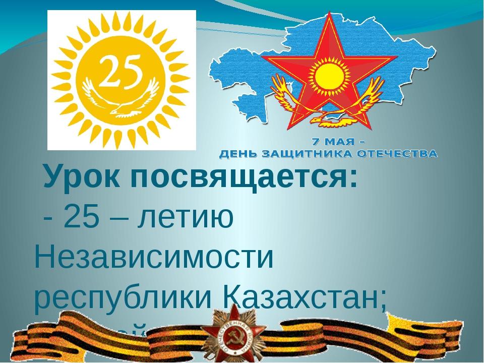 Урок посвящается: - 25 – летию Независимости республики Казахстан; - 71-ой г...