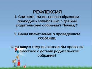 РЕФЛЕКСИЯ 1. Считаете ли вы целесообразным проводить совместные с детьми род