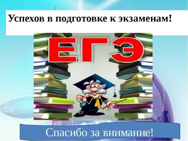 Успехов в подготовке к экзаменам! Спасибо за внимание!