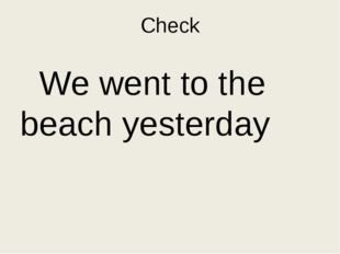 Put the questions to the sentence. We went to the beach yesterday. Who…………………