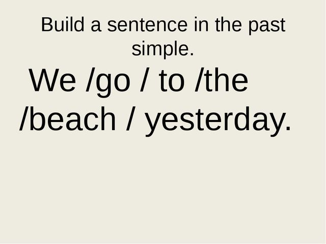 Put the words in the correct order in the past simple go/ the/ yesterday/beac...