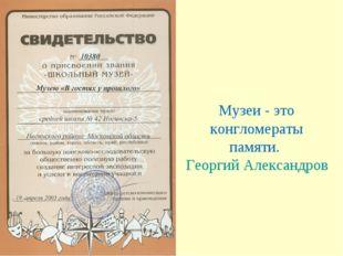 Музеи - это конгломераты памяти. Георгий Александров