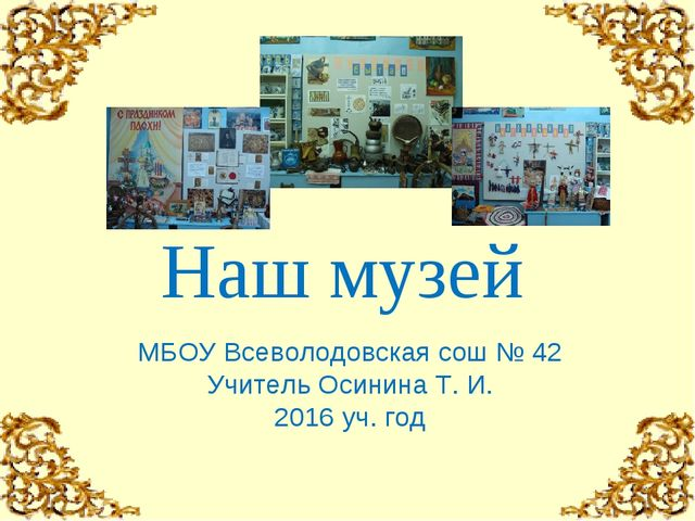 МБОУ Всеволодовская сош № 42 Учитель Осинина Т. И. 2016 уч. год Наш музей