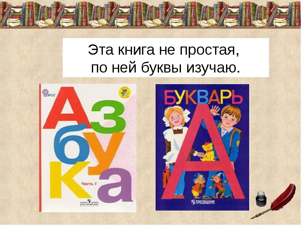 Эта книга не простая, по ней буквы изучаю.
