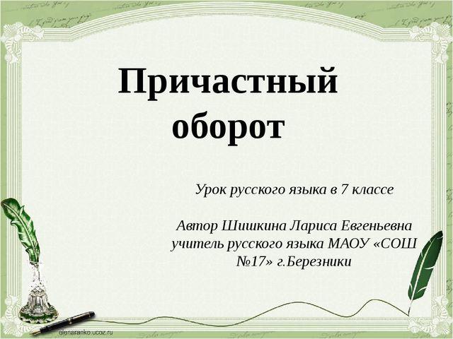 Причастный оборот Урок русского языка в 7 классе Автор Шишкина Лариса Евгенье...